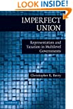 Imperfect Union: Representation and Taxation in Multilevel Governments (Political Economy of Institutions and Decisions)
