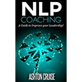 NLP COACHING: How to use NLP in your coaching, Achieve Your Goals, How to be a Leader, Stay motivated, Stress Management, Coaching Skills, How to Improve ... Essentials, The power of your mind Book 4) ~ Ashton Cruise