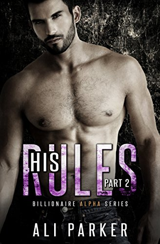 Ali Parker - His Rules, Part 2: Billionaire Alpha Serial (Billionaire Alpha Series)