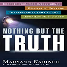 Nothing but the Truth: Secrets from Top Intelligence Experts to Control Conversations and Get the Information You Need (       UNABRIDGED) by Maryann Karinch Narrated by Karen Saltus