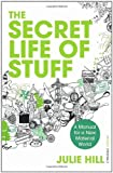 Julie Hill The Secret Life of Stuff: A Manual for a New Material World