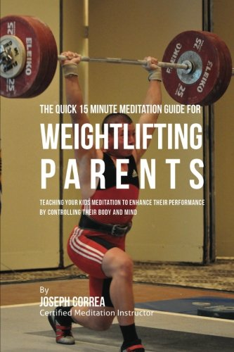 The Quick 15 Minute Meditation  Guide for Weightlifting Parents: Teaching Your Kids Meditation to  Enhance Their Performance by  Controlling Their Body and Mind [Correa (Certified Meditation Instructor), Joseph] (Tapa Blanda)