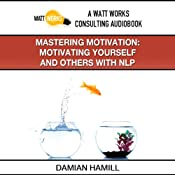 Mastering Motivation: Motivating Yourself and Others With NLP | [Damian Hamill]