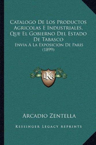 Catalogo de Los Productos Agricolas E Industriales, Que El Gobierno del Estado de Tabasco: Envia a la Exposicion de Paris (1899)