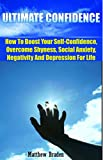 CONFIDENCE: Ultimate Confidence - How To Boost Your Self-Confidence, Overcome Shyness, Social Anxiety, Negativity And Depression For Life