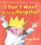 Tony Ross I Don't Want to Go to Hospital! (Little Princess)