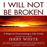 I Will Not Be Broken: Five Steps to Overcoming a Life Crisis | Jerry White