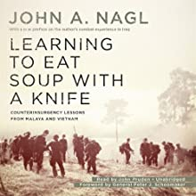 Learning to Eat Soup with a Knife: Counterinsurgency Lessons from Malaya and Vietnam (       UNABRIDGED) by John A. Nagl, Peter J. Schoomaker Narrated by John Pruden