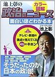 カラー図解 池上彰の政治のニュースが面白いほどわかる本―テレビ・新聞の論点が見えてくる46のキホン