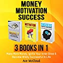 Money: Motivation: Success: 3 Books in 1: Make More Money, Ignite Your Inner Drive & Become Wildly Successful in Life Audiobook by Ace McCloud Narrated by Joshua Mackey