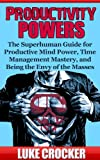 Productivity Powers: The Superhuman Guide to Productive Mind Power, Time Management Mastery, and Being the Envy of the Masses