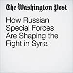 How Russian Special Forces Are Shaping the Fight in Syria | Thomas Gibbons-Neff