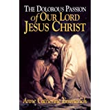 The Dolorous Passion of Our Lord Jesus Christ: From the Visions of Anne Catherine Emmerich ~ Emmerich