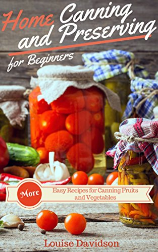 More Home Canning and Preserving Recipes for Beginners: More Easy Recipes for Canning Fruits and Vegetables by Louise Davidson