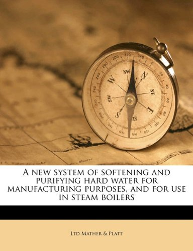 A new system of softening and purifying hard water for manufacturing purposes, and for use in steam boilers