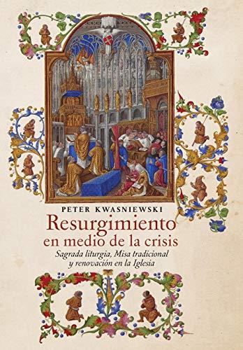 Resurgimiento en medio de la crisis Sagrada liturgia, Misa tradicional y renovación en la Iglesia (Spanish edition) [Kwasniewski, Peter] (Tapa Dura)