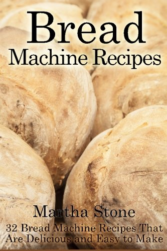 Bread Machine Recipes: 32 Bread Machine Recipes That Are Delicious and Easy to Make by Martha Stone