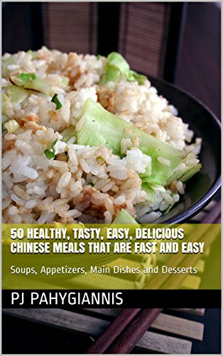 50 Healthy, Tasty, Easy, Delicious Chinese Meals That Are Fast And Easy: Soups, Appetizers, Main Dishes and Desserts by PJ Pahygiannis