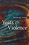 Yeats and Violence (The Clarendon Lectures in English 2008) (0199557667) by Wood, Michael