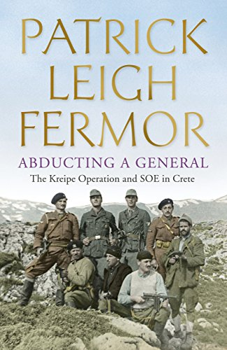 Patrick Leigh Fermor - Abducting a General: The Kreipe Operation and SOE in Crete