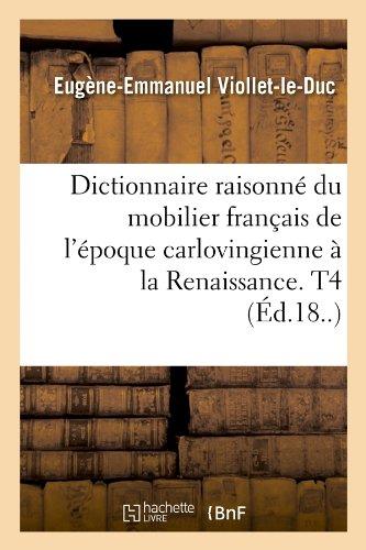 Dictionnaire Raisonne Du Mobilier Francais de L'Epoque Carlovingienne a la Renaissance. T4 (Ed.18..) (Arts)