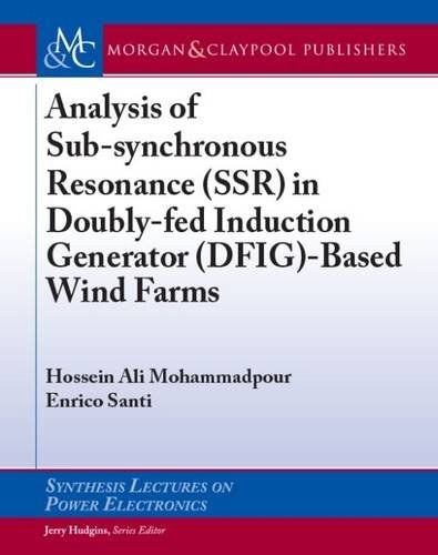 Analysis of Sub-synchronous Resonance (SSR) in Doubly-fed Induction Generator (DFIG)-Based Wind Farms (Synthesis Lectures on Power Electronics)
