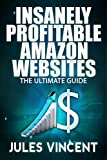Insanely Profitable Amazon Websites: The Ultimate Guide (affiliate marketing, clickbank, fiverr, amazon affiliate,amazon affiliate program Book 1)