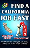 Find a California Job FAST What California Employers Are Really Looking For In This Tough Economy (Find A Job Fast)