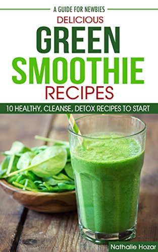 Delicious Green Smoothie Recipes: 10 healthy, cleanse, detox recipes to start... by Nathalie Hozar