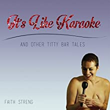 It's Like Karaoke and Other Titty Bar Tales (       UNABRIDGED) by Faith Streng Narrated by Kendall Taylor