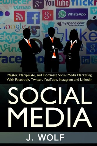Social Media: Master, Manipulate, And Dominate Social Media Marketing Facebook, Twitter, YouTube, Instagram And LinkedIn