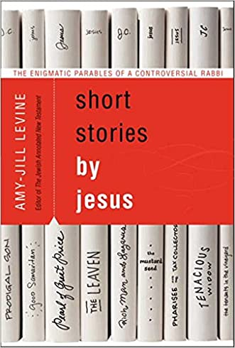 Short Stories by Jesus: The Enigmatic Parables of a Controversial Rabbi written by Amy-Jill Levine