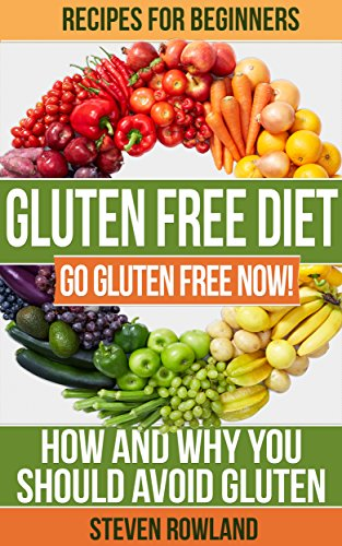 Gluten Free: The Complete Guide With 50+ Recipes: Gluten Free For Beginners (Gluten, Gluten Free, Gluten Free Cookbook, Gluten Free Recipe, Gluten Free Diet, Clean Eating, Gluten Free Paleo) by Steve Rowland