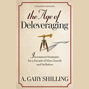The Age of Deleveraging: Investment Strategies for a Decade of Slow Growth and Deflation, Updated Edition | [A. Gary Shilling]