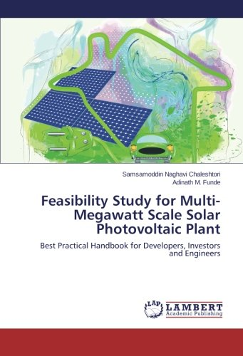 Feasibility Study for Multi-Megawatt Scale Solar Photovoltaic Plant: Best Practical Handbook for Developers, Investors and Engineers, by S
