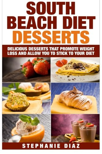 South Beach Diet Desserts: Delicious Desserts That Promote Weight Loss and Allow You To Stick To Your Diet by Stephanie Diaz
