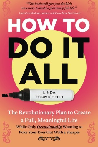 How to Do It All: The Revolutionary Plan to Create a Full, Meaningful Life  -  While Only Occasionally Wanting to Poke Y