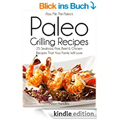 Pass Me The Paleo's Paleo Grilling Recipes: 25 Seafood, Pork, Beef and Chicken Recipes that your Family will Love! (Diet, Cookbook. Beginners, Athlete, ... low carbohydrate Book 4) (English Edition)