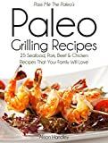 Pass Me The Paleos Paleo Grilling Recipes: 25 Seafood, Pork, Beef and Chicken Recipes that your Family will Love! (Diet, Cookbook. Beginners, Athlete, ... free, low carb, low carbohydrate Book 4)