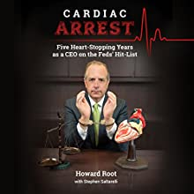Cardiac Arrest: Five Heart-Stopping Years as a CEO On the Feds' Hit-List Audiobook by Howard Root, Stephen Saltarelli Narrated by Mark Schectman, Kat Merry, Joshua Kumler