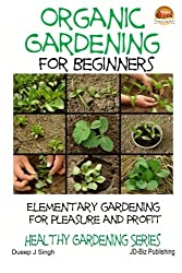 Organic Gardening for Beginners: Elementary Gardening for Pleasure and Profit