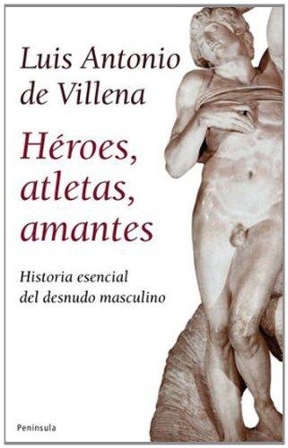 Héroes, Atletas, Amantes. Historia Esencial Del Desnudo Masculino