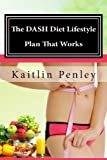 The DASH Diet Lifestyle Plan That Works: Permanent Weight Loss Solutions