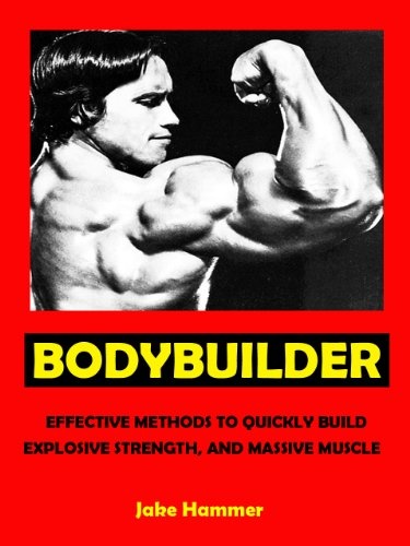 Bodybuilder --- Effective Methods To Quickly Build Explosive Strength, And Massive Muscle --- Get Bigger Leaner Stronger Now!