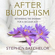 After Buddhism: Rethinking the Dharma for a Secular Age (       UNABRIDGED) by Stephen Batchelor Narrated by Stephen Batchelor