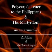 Polycarp's Letter to the Philippians & His Martyrdom: The Early Christians Audiobook by  St. Polycarp,  The Church at Smyrna Narrated by Lamar Peugh