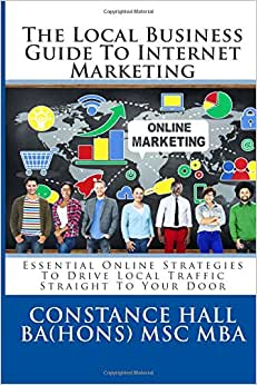 Local Business Guide To Internet Marketing: Essential Online Strategies To Drive Local Traffic Straight To Your Door