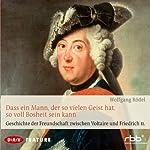 Dass ein Mann, der so vielen Geist hat, so voll Bosheit sein kann: Geschichte der Freundschaft zwischen Voltaire und Friedrich II | Wolfgang Rödel