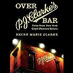 Over P. J. Clarke's Bar: Tales from New York City's Famous Saloon | Helen Marie Clark