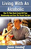 Living With An Alcoholic: How To Take Control Of Your Relationship and Save The Person You Love (Alcoholism and Substance Abuse)